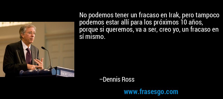No podemos tener un fracaso en Irak, pero tampoco podemos estar allí para los próximos 10 años, porque si queremos, va a ser, creo yo, un fracaso en sí mismo. – Dennis Ross