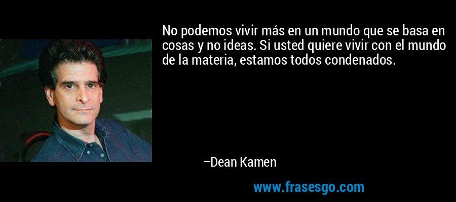 No podemos vivir más en un mundo que se basa en cosas y no ideas. Si usted quiere vivir con el mundo de la materia, estamos todos condenados. – Dean Kamen
