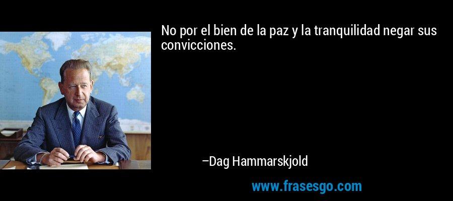 No por el bien de la paz y la tranquilidad negar sus convicciones. – Dag Hammarskjold