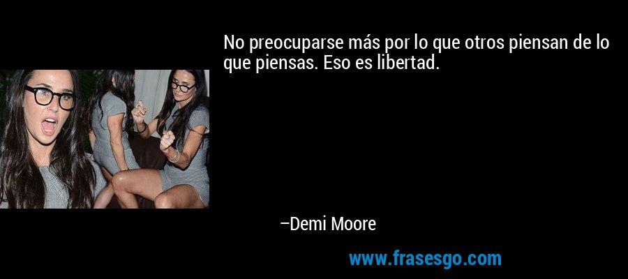 No preocuparse más por lo que otros piensan de lo que piensas. Eso es libertad. – Demi Moore