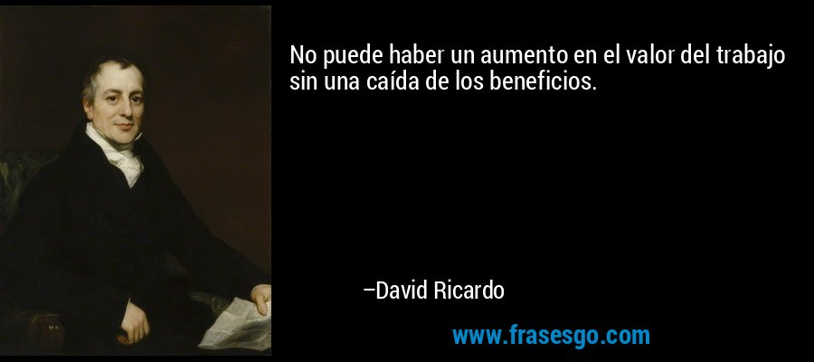 No puede haber un aumento en el valor del trabajo sin una caída de los beneficios. – David Ricardo