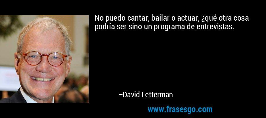No puedo cantar, bailar o actuar, ¿qué otra cosa podría ser sino un programa de entrevistas. – David Letterman