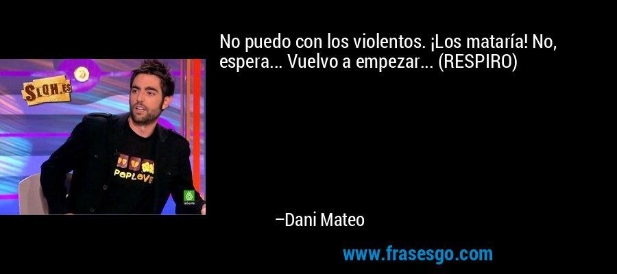 No puedo con los violentos. ¡Los mataría! No, espera... Vuelvo a empezar... (RESPIRO) – Dani Mateo