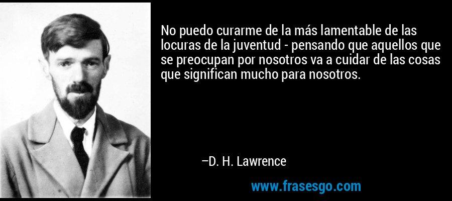No puedo curarme de la más lamentable de las locuras de la juventud - pensando que aquellos que se preocupan por nosotros va a cuidar de las cosas que significan mucho para nosotros. – D. H. Lawrence