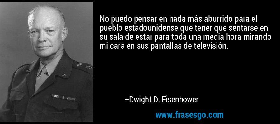 No puedo pensar en nada más aburrido para el pueblo estadounidense que tener que sentarse en su sala de estar para toda una media hora mirando mi cara en sus pantallas de televisión. – Dwight D. Eisenhower