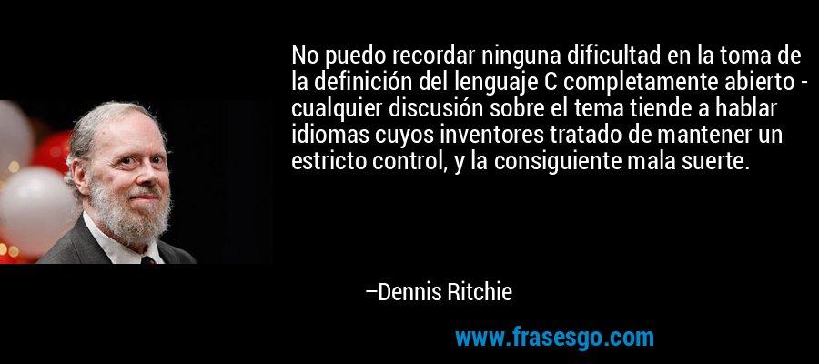 No puedo recordar ninguna dificultad en la toma de la definición del lenguaje C completamente abierto - cualquier discusión sobre el tema tiende a hablar idiomas cuyos inventores tratado de mantener un estricto control, y la consiguiente mala suerte. – Dennis Ritchie