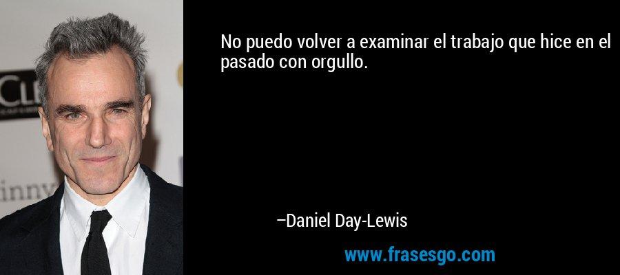 No puedo volver a examinar el trabajo que hice en el pasado con orgullo. – Daniel Day-Lewis