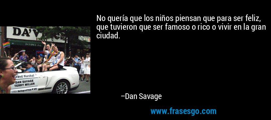 No quería que los niños piensan que para ser feliz, que tuvieron que ser famoso o rico o vivir en la gran ciudad. – Dan Savage