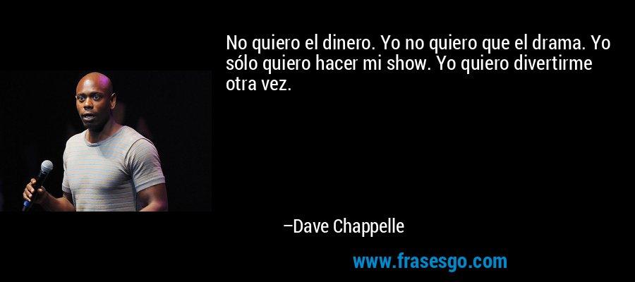 No quiero el dinero. Yo no quiero que el drama. Yo sólo quiero hacer mi show. Yo quiero divertirme otra vez. – Dave Chappelle