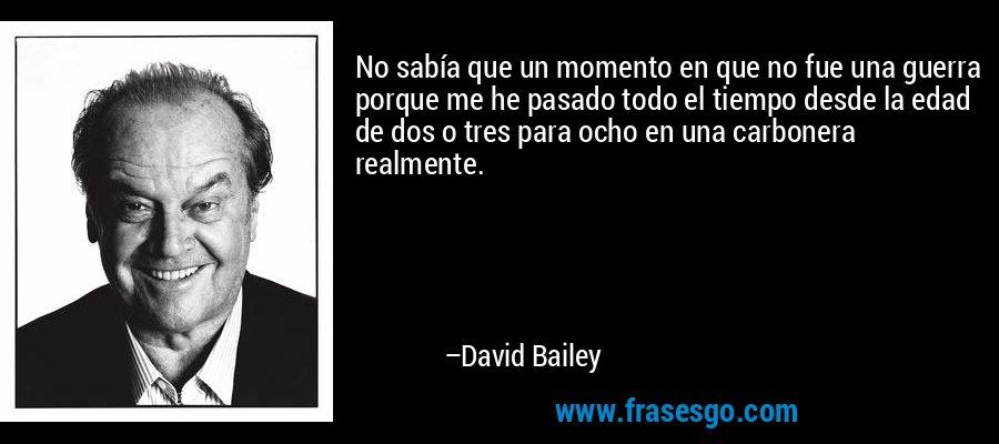 No sabía que un momento en que no fue una guerra porque me he pasado todo el tiempo desde la edad de dos o tres para ocho en una carbonera realmente. – David Bailey