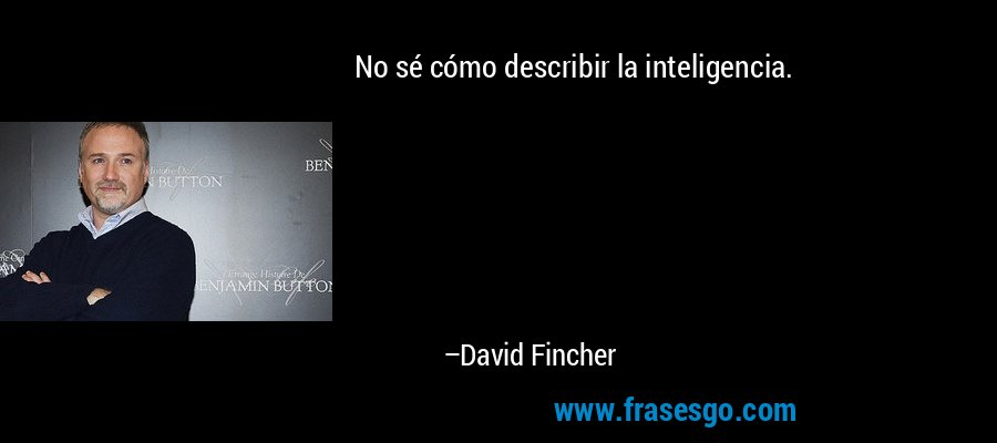 No sé cómo describir la inteligencia. – David Fincher