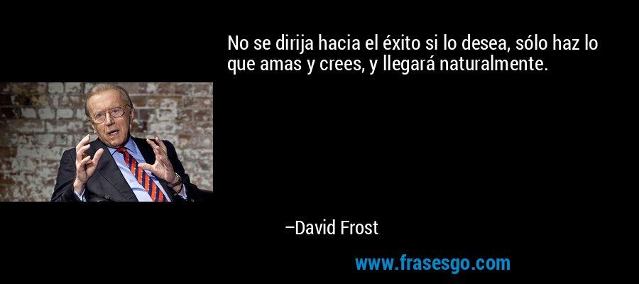 No se dirija hacia el éxito si lo desea, sólo haz lo que amas y crees, y llegará naturalmente. – David Frost