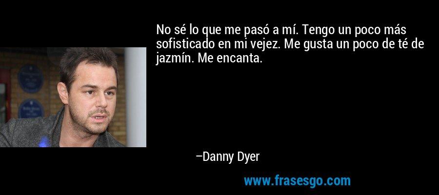 No sé lo que me pasó a mí. Tengo un poco más sofisticado en mi vejez. Me gusta un poco de té de jazmín. Me encanta. – Danny Dyer