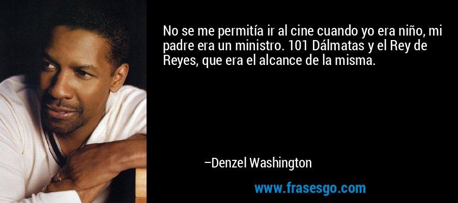 No se me permitía ir al cine cuando yo era niño, mi padre era un ministro. 101 Dálmatas y el Rey de Reyes, que era el alcance de la misma. – Denzel Washington