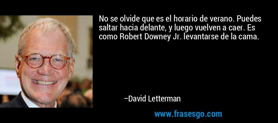 No se olvide que es el horario de verano. Puedes saltar hacia delante, y luego vuelven a caer. Es como Robert Downey Jr. levantarse de la cama. – David Letterman