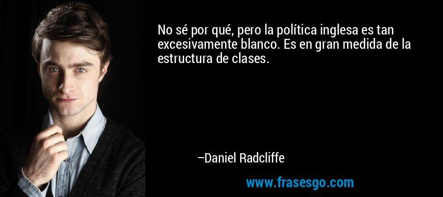 No sé por qué, pero la política inglesa es tan excesivamente blanco. Es en gran medida de la estructura de clases. – Daniel Radcliffe