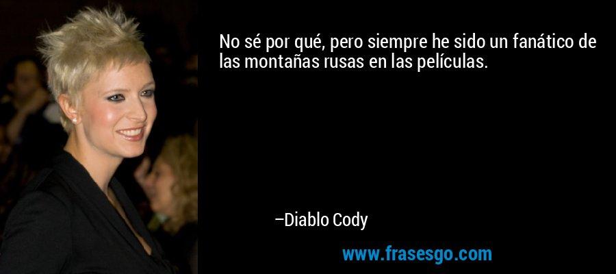 No sé por qué, pero siempre he sido un fanático de las montañas rusas en las películas. – Diablo Cody