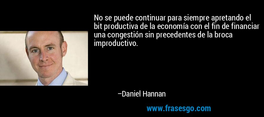 No se puede continuar para siempre apretando el bit productiva de la economía con el fin de financiar una congestión sin precedentes de la broca improductivo. – Daniel Hannan