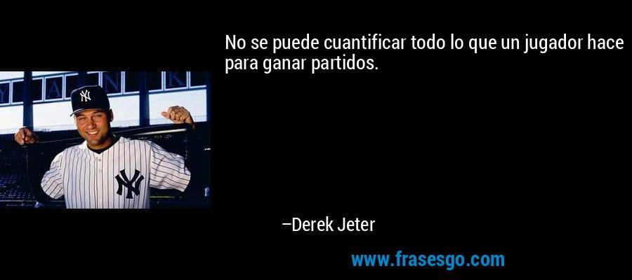No se puede cuantificar todo lo que un jugador hace para ganar partidos. – Derek Jeter