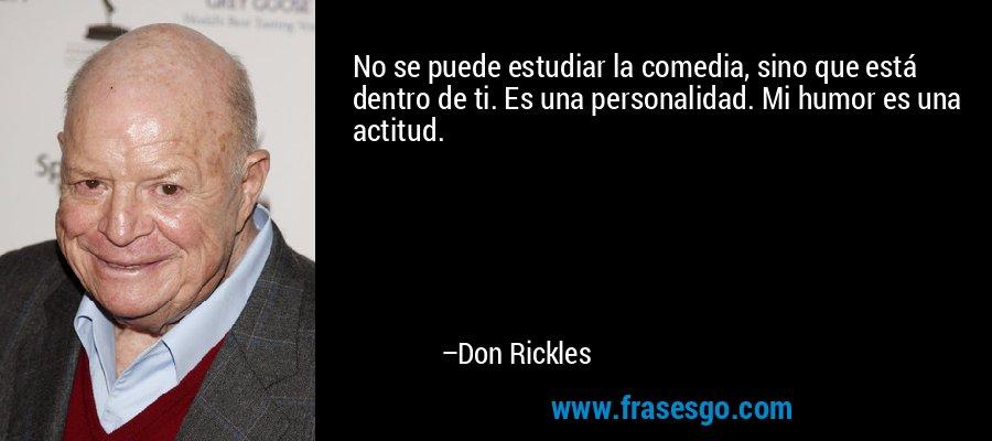 No se puede estudiar la comedia, sino que está dentro de ti. Es una personalidad. Mi humor es una actitud. – Don Rickles