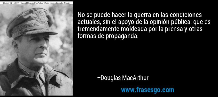 No se puede hacer la guerra en las condiciones actuales, sin el apoyo de la opinión pública, que es tremendamente moldeada por la prensa y otras formas de propaganda. – Douglas MacArthur