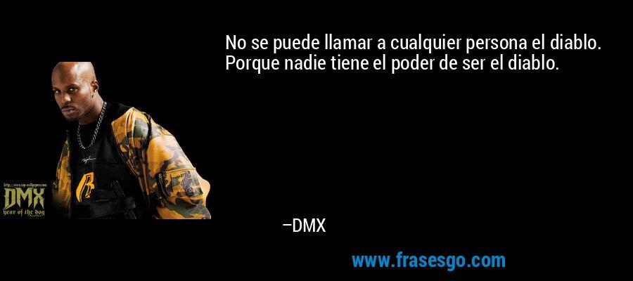 No se puede llamar a cualquier persona el diablo. Porque nadie tiene el poder de ser el diablo. – DMX