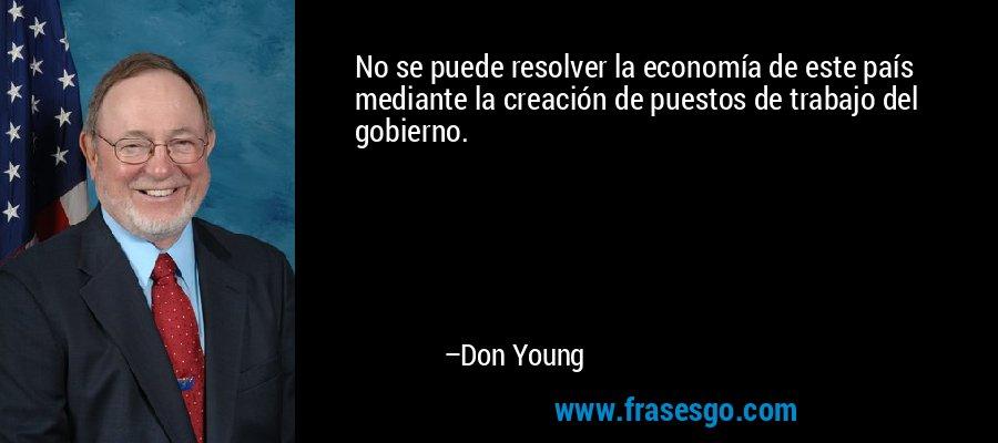 No se puede resolver la economía de este país mediante la creación de puestos de trabajo del gobierno. – Don Young