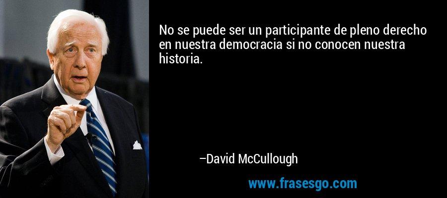 No se puede ser un participante de pleno derecho en nuestra democracia si no conocen nuestra historia. – David McCullough