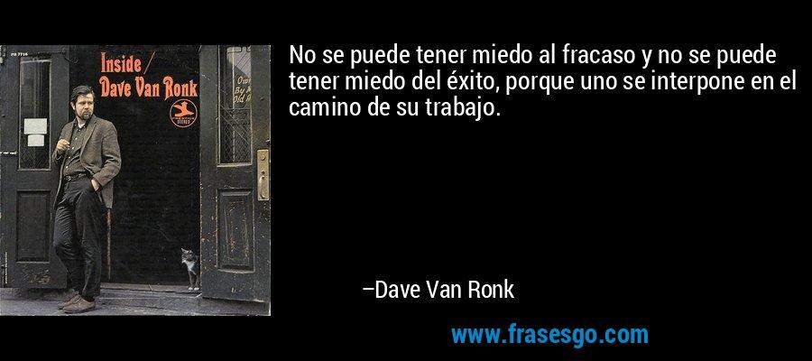 No se puede tener miedo al fracaso y no se puede tener miedo del éxito, porque uno se interpone en el camino de su trabajo. – Dave Van Ronk
