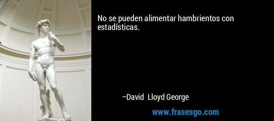 No se pueden alimentar hambrientos con estadísticas. – David Lloyd George