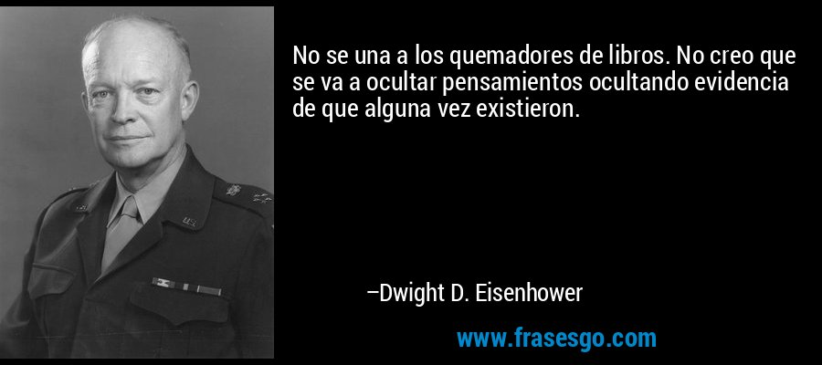 No se una a los quemadores de libros. No creo que se va a ocultar pensamientos ocultando evidencia de que alguna vez existieron. – Dwight D. Eisenhower