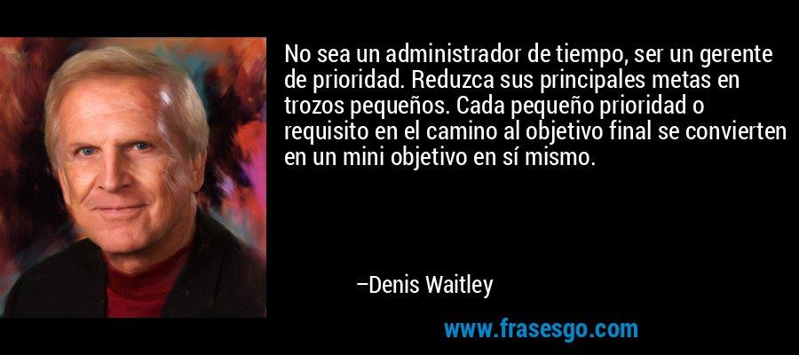 No sea un administrador de tiempo, ser un gerente de prioridad. Reduzca sus principales metas en trozos pequeños. Cada pequeño prioridad o requisito en el camino al objetivo final se convierten en un mini objetivo en sí mismo. – Denis Waitley