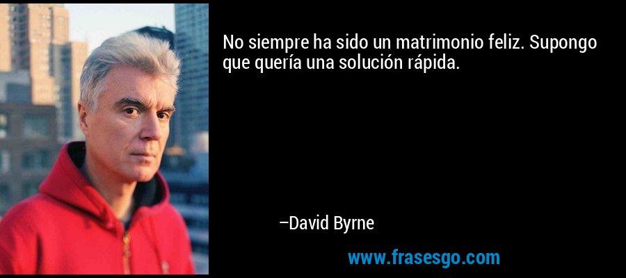 No siempre ha sido un matrimonio feliz. Supongo que quería una solución rápida. – David Byrne