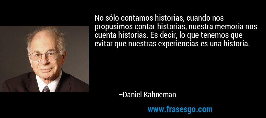 No sólo contamos historias, cuando nos propusimos contar historias, nuestra memoria nos cuenta historias. Es decir, lo que tenemos que evitar que nuestras experiencias es una historia. – Daniel Kahneman