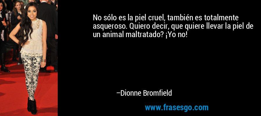 No sólo es la piel cruel, también es totalmente asqueroso. Quiero decir, que quiere llevar la piel de un animal maltratado? ¡Yo no! – Dionne Bromfield