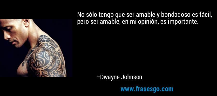 No sólo tengo que ser amable y bondadoso es fácil, pero ser amable, en mi opinión, es importante. – Dwayne Johnson