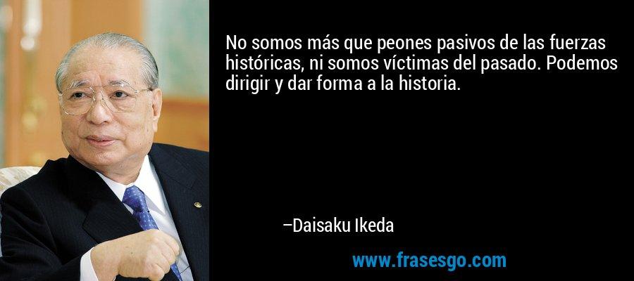No somos más que peones pasivos de las fuerzas históricas, ni somos víctimas del pasado. Podemos dirigir y dar forma a la historia. – Daisaku Ikeda