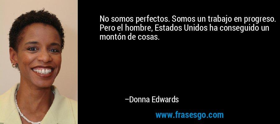 No somos perfectos. Somos un trabajo en progreso. Pero el hombre, Estados Unidos ha conseguido un montón de cosas. – Donna Edwards