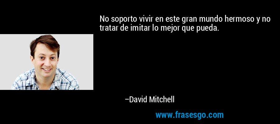 No soporto vivir en este gran mundo hermoso y no tratar de imitar lo mejor que pueda. – David Mitchell