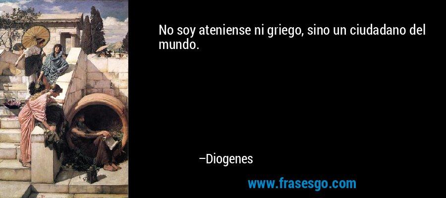 No soy ateniense ni griego, sino un ciudadano del mundo. – Diogenes