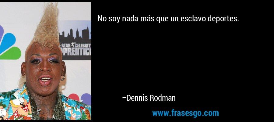 No soy nada más que un esclavo deportes. – Dennis Rodman