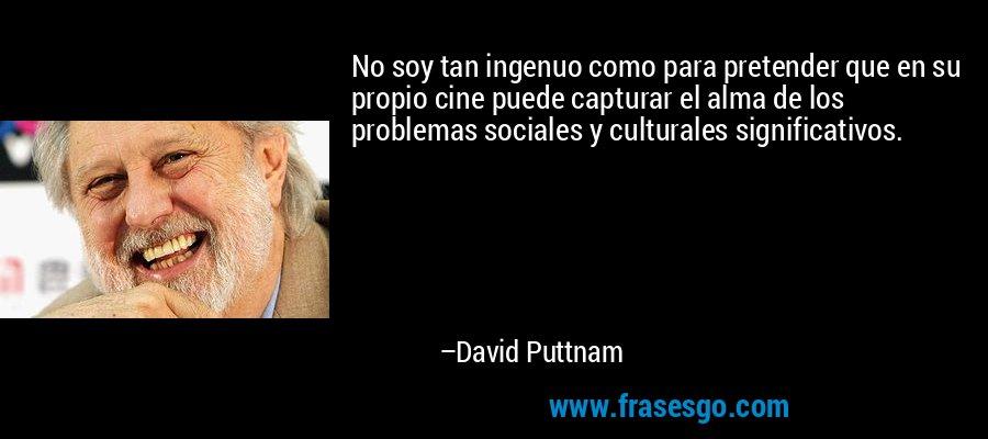 No soy tan ingenuo como para pretender que en su propio cine puede capturar el alma de los problemas sociales y culturales significativos. – David Puttnam