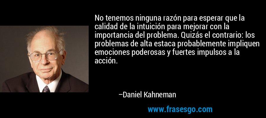 No tenemos ninguna razón para esperar que la calidad de la intuición para mejorar con la importancia del problema. Quizás el contrario: los problemas de alta estaca probablemente impliquen emociones poderosas y fuertes impulsos a la acción. – Daniel Kahneman
