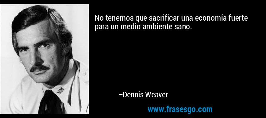 No tenemos que sacrificar una economía fuerte para un medio ambiente sano. – Dennis Weaver