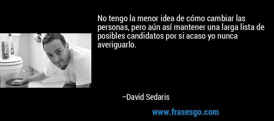 No tengo la menor idea de cómo cambiar las personas, pero aún así mantener una larga lista de posibles candidatos por si acaso yo nunca averiguarlo. – David Sedaris