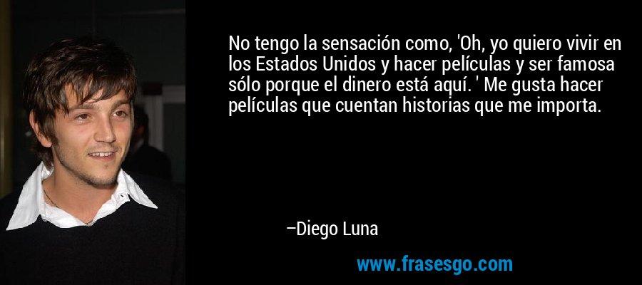 No tengo la sensación como, 'Oh, yo quiero vivir en los Estados Unidos y hacer películas y ser famosa sólo porque el dinero está aquí. ' Me gusta hacer películas que cuentan historias que me importa. – Diego Luna
