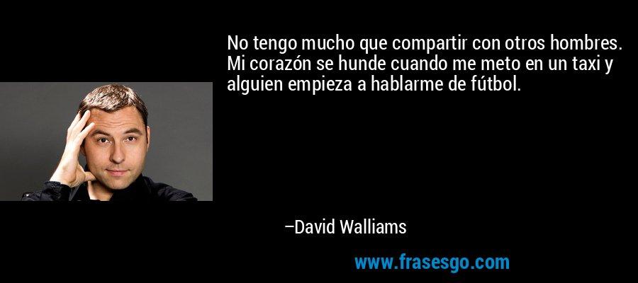 No tengo mucho que compartir con otros hombres. Mi corazón se hunde cuando me meto en un taxi y alguien empieza a hablarme de fútbol. – David Walliams