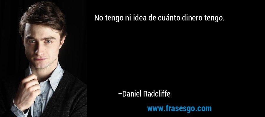 No tengo ni idea de cuánto dinero tengo. – Daniel Radcliffe