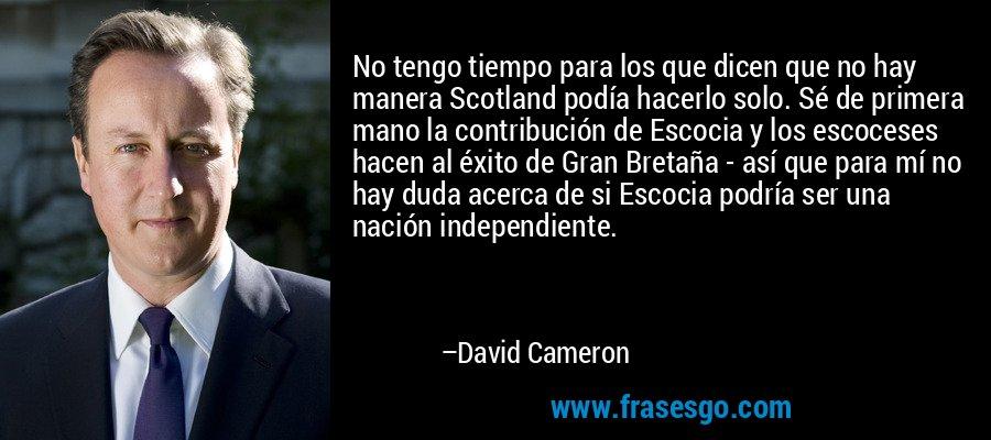 No tengo tiempo para los que dicen que no hay manera Scotland podía hacerlo solo. Sé de primera mano la contribución de Escocia y los escoceses hacen al éxito de Gran Bretaña - así que para mí no hay duda acerca de si Escocia podría ser una nación independiente. – David Cameron