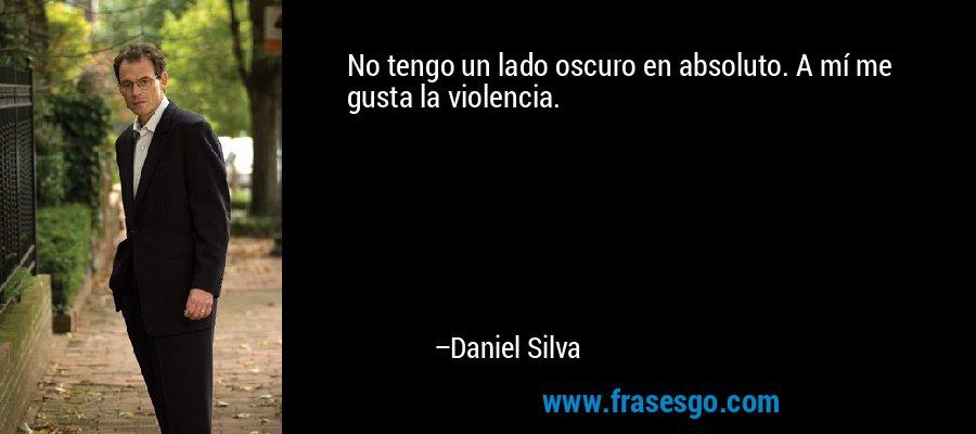 No tengo un lado oscuro en absoluto. A mí me gusta la violencia. – Daniel Silva